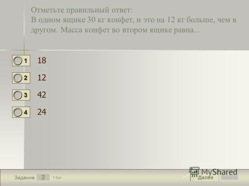 Далее 2 Задание 1 бал. 1111 2222 3333 4444 Отметьте правильный ответ: В одном ящике 30 кг конфет, и это на 12 кг больше, чем в другом. Масса конфет во втором ящике равна... 18 12 42 24