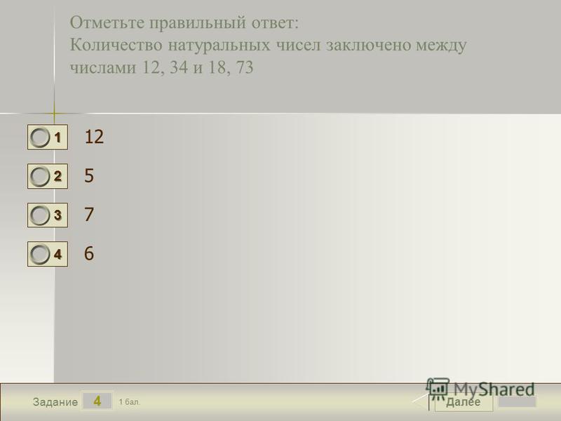 Далее 4 Задание 1 бал. 1111 2222 3333 4444 Отметьте правильный ответ: Количество натуральных чисел заключено между числами 12, 34 и 18, 73 12 5 7 6