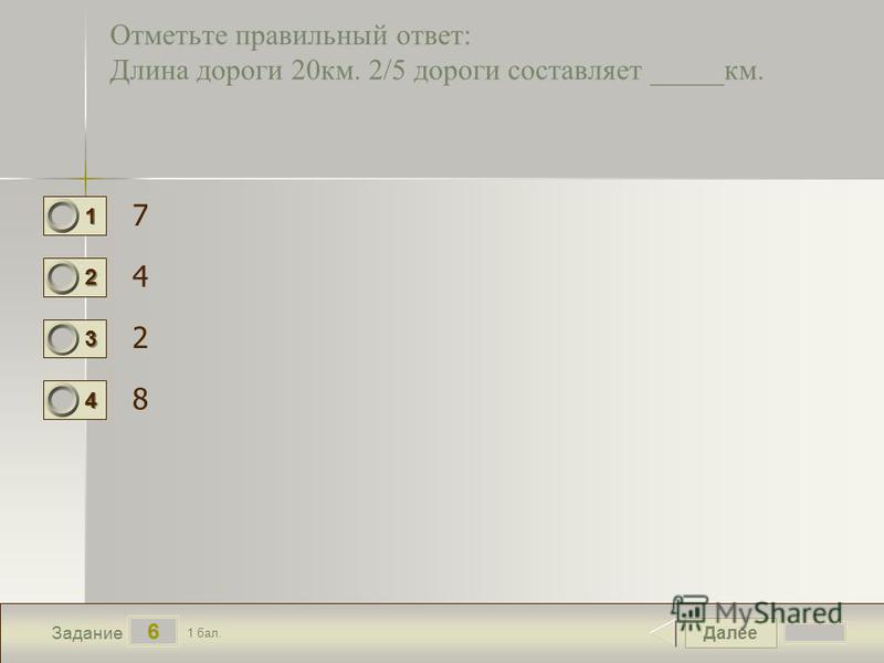 Далее 6 Задание 1 бал. 1111 2222 3333 4444 Отметьте правильный ответ: Длина дороги 20 км. 2/5 дороги составляет _____км. 7 4 2 8
