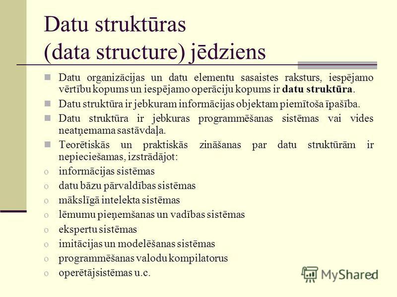 2 Datu struktūras (data structure) jēdziens Datu organizācijas un datu elementu sasaistes raksturs, iespējamo vērtību kopums un iespējamo operāciju kopums ir datu struktūra. Datu struktūra ir jebkuram informācijas objektam piemītoša īpašība. Datu str