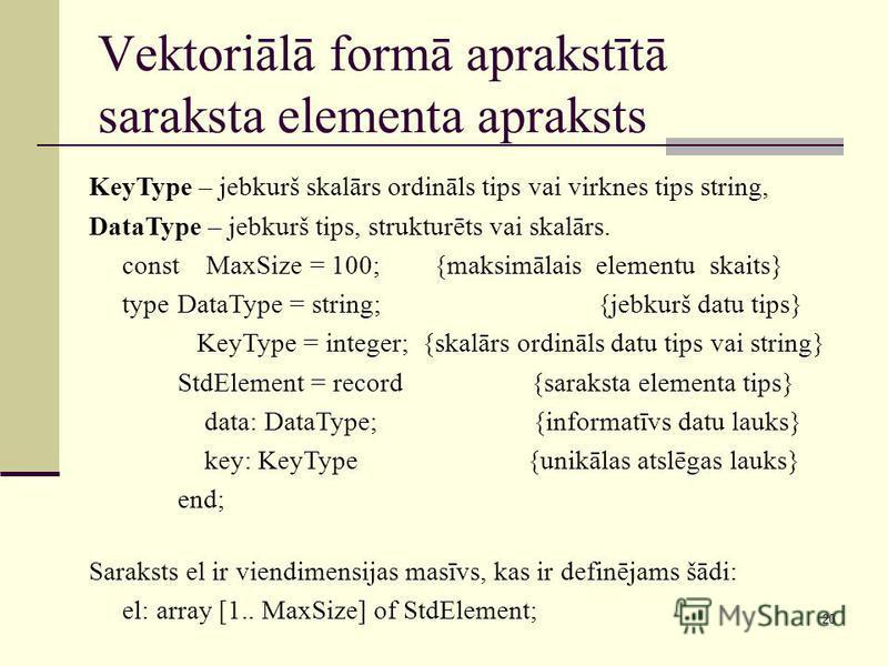 20 Vektoriālā formā aprakstītā saraksta elementa apraksts KeyType – jebkurš skalārs ordināls tips vai virknes tips string, DataType – jebkurš tips, strukturēts vai skalārs. const MaxSize = 100; {maksimālais elementu skaits} typeDataType = string; {je