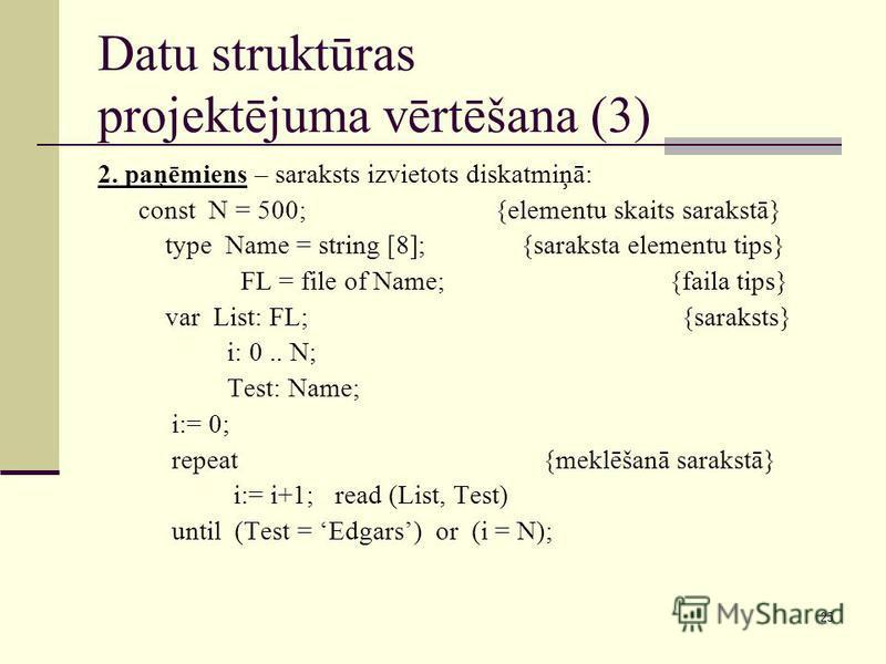 25 Datu struktūras projektējuma vērtēšana (3) 2. paņēmiens – saraksts izvietots diskatmiņā: const N = 500; {elementu skaits sarakstā} type Name = string [8]; {saraksta elementu tips} FL = file of Name; {faila tips} var List: FL; {saraksts} i: 0.. N;