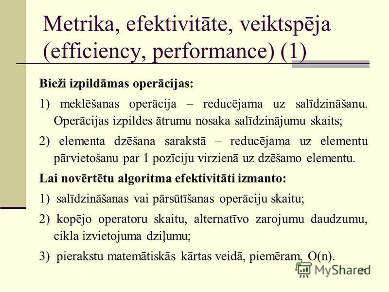27 Metrika, efektivitāte, veiktspēja (efficiency, performance) (1) Bieži izpildāmas operācijas: 1) meklēšanas operācija – reducējama uz salīdzināšanu. Operācijas izpildes ātrumu nosaka salīdzinājumu skaits; 2) elementa dzēšana sarakstā – reducējama u