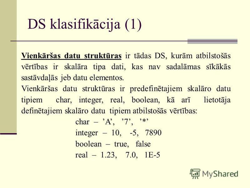 3 DS klasifikācija (1) Vienkāršas datu struktūras ir tādas DS, kurām atbilstošās vērtības ir skalāra tipa dati, kas nav sadalāmas sīkākās sastāvdaļās jeb datu elementos. Vienkāršas datu struktūras ir predefinētajiem skalāro datu tipiem char, integer,
