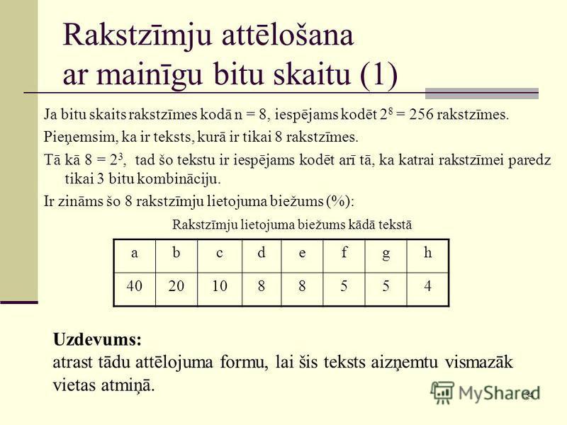 34 Rakstzīmju attēlošana ar mainīgu bitu skaitu (1) Ja bitu skaits rakstzīmes kodā n = 8, iespējams kodēt 2 8 = 256 rakstzīmes. Pieņemsim, ka ir teksts, kurā ir tikai 8 rakstzīmes. Tā kā 8 = 2 3, tad šo tekstu ir iespējams kodēt arī tā, ka katrai rak