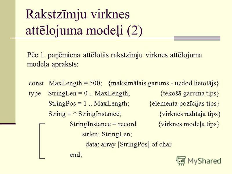46 Rakstzīmju virknes attēlojuma modeļi (2) Pēc 1. paņēmiena attēlotās rakstzīmju virknes attēlojuma modeļa apraksts: const MaxLength = 500; {maksimālais garums - uzdod lietotājs} type StringLen = 0.. MaxLength; {tekošā garuma tips} StringPos = 1.. M