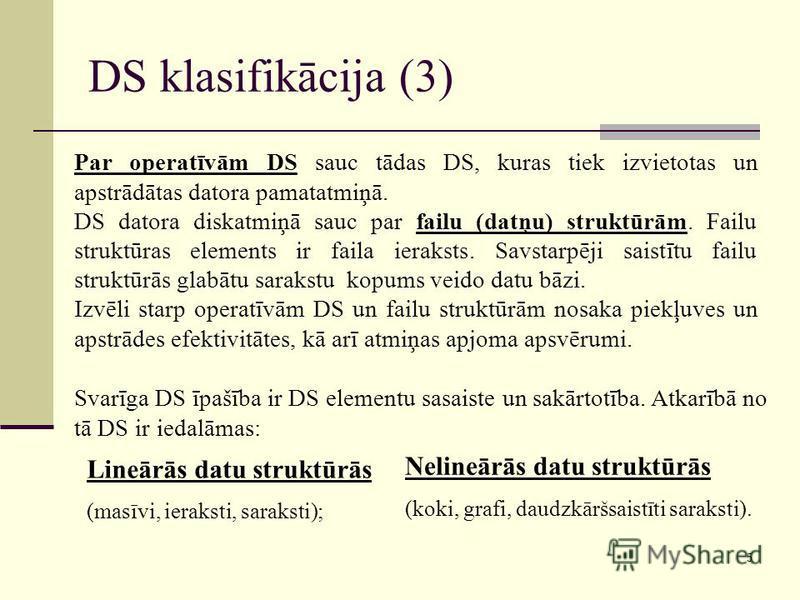 5 DS klasifikācija (3) Lineārās datu struktūrās (masīvi, ieraksti, saraksti); Nelineārās datu struktūrās (koki, grafi, daudzkāršsaistīti saraksti). Svarīga DS īpašība ir DS elementu sasaiste un sakārtotība. Atkarībā no tā DS ir iedalāmas: Par operatī