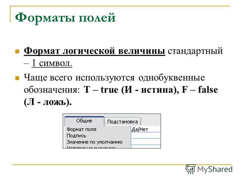 Форматы полей Формат логической величины стандартный – 1 символ. Чаще всего используются однобуквенные обозначения: T – true (И - истина), F – false (Л - ложь).