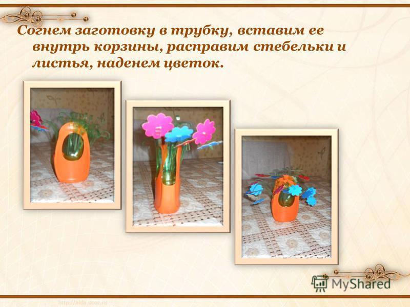 Согнем заготовку в трубку, вставим ее внутрь корзины, расправим стебельки и листья, наденем цветок.