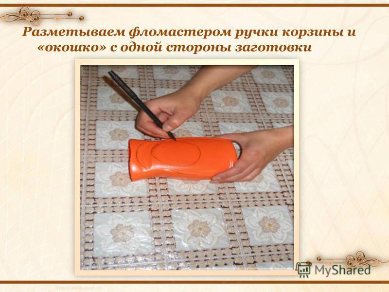 Разметываем фломастером ручки корзины и «окошко» с одной стороны заготовки