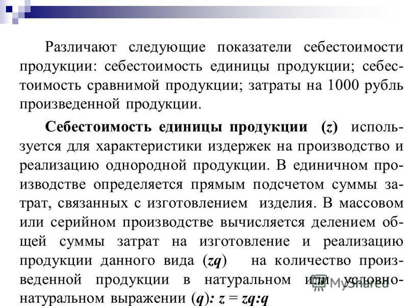 Различают следующие показатели себестоимости продукции: себестоимость единицы продукции; себестоимость сравнимой продукции; затраты на 1000 рубль произведенной продукции. Себестоимость единицы продукции (z) используется для характеристики издержек на