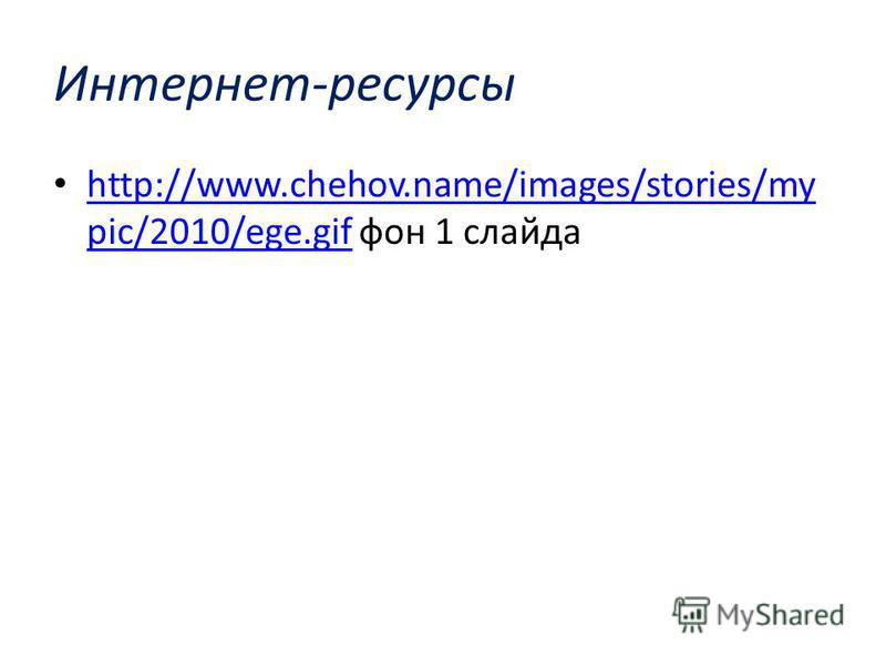Интернет-ресурсы http://www.chehov.name/images/stories/my pic/2010/ege.gif фон 1 слайда http://www.chehov.name/images/stories/my pic/2010/ege.gif