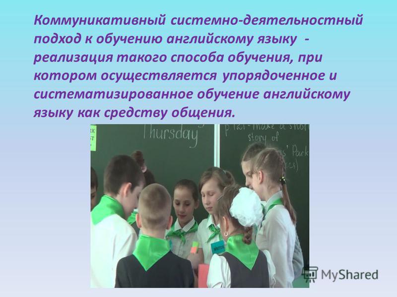 Коммуникативный системно-деятельностный подход к обучению английскому языку - реализация такого способа обучения, при котором осуществляется упорядоченное и систематизированное обучение английскому языку как средству общения.