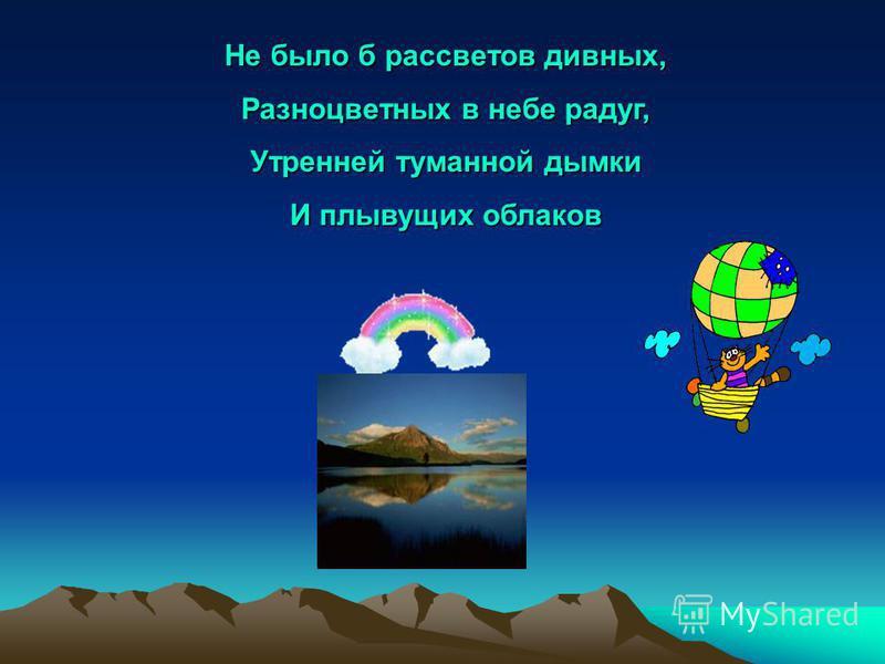 Удивительное дело –жить в воздушном океане, Голубом, огромном, чистом, «пить» его и не тонуть. Без него, без океана, жизнь была бы очень странной, Впрочем даже и не странной: просто не было б её.