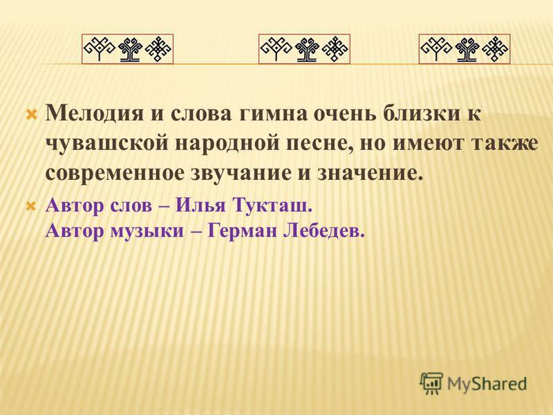 Мелодия и слова гимна очень близки к чувашской народной песне, но имеют также современное звучание и значение. Автор слов – Илья Тукташ. Автор музыки – Герман Лебедев.