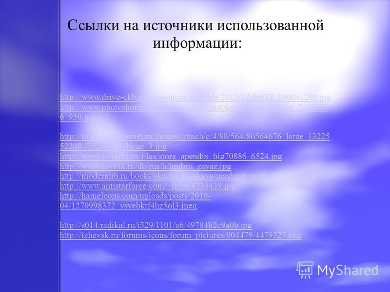 Ссылки на источники использованной информации: http://www.drive-ekb.ru/wp-content/uploads/2013/12/fox32_1600x1200. jpg http://www.photoshopim.net/useruploads/shablony/sh_ramka_det_2012021 6_930. jpg http://img0.liveinternet.ru/images/attach/c/4/80/56