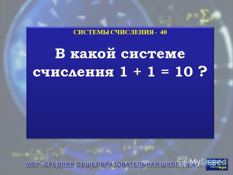 СИСТЕМЫ СЧИСЛЕНИЯ - 40 В какой системе счисления 1 + 1 = 10 ? СИСТЕМЫ СЧИСЛЕНИЯ - 40 В какой системе счисления 1 + 1 = 10 ?