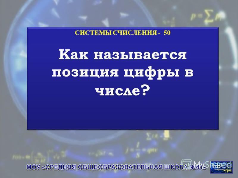 СИСТЕМЫ СЧИСЛЕНИЯ - 50 Как называется позиция цифры в числе ? СИСТЕМЫ СЧИСЛЕНИЯ - 50 Как называется позиция цифры в числе ?