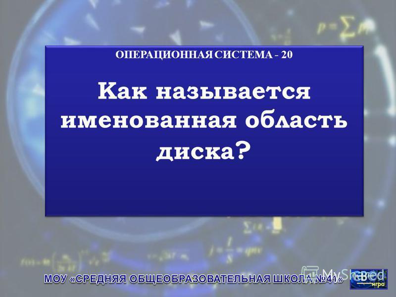 ОПЕРАЦИОННАЯ СИСТЕМА - 20 Как называется именованная область диска ? ОПЕРАЦИОННАЯ СИСТЕМА - 20 Как называется именованная область диска ?