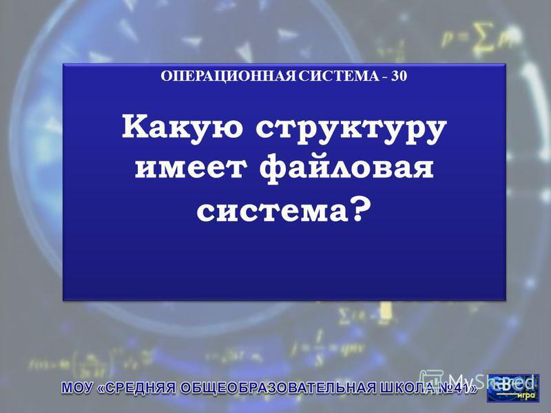 ОПЕРАЦИОННАЯ СИСТЕМА - 30 Какую структуру имеет файловая система ? ОПЕРАЦИОННАЯ СИСТЕМА - 30 Какую структуру имеет файловая система ?