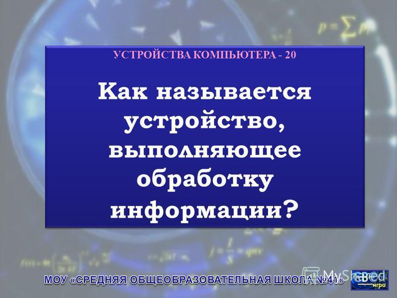 УСТРОЙСТВА КОМПЬЮТЕРА - 20 Как называется устройство, выполняющее обработку информации ? УСТРОЙСТВА КОМПЬЮТЕРА - 20 Как называется устройство, выполняющее обработку информации ?
