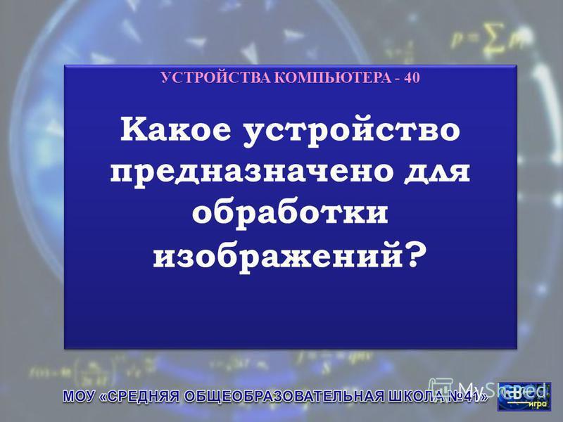 УСТРОЙСТВА КОМПЬЮТЕРА - 40 Какое устройство предназначено для обработки изображений ? УСТРОЙСТВА КОМПЬЮТЕРА - 40 Какое устройство предназначено для обработки изображений ?