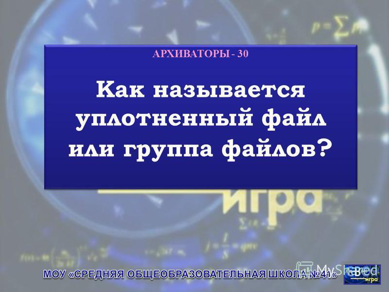 АРХИВАТОРЫ - 30 Как называется уплотненный файл или группа файлов ? АРХИВАТОРЫ - 30 Как называется уплотненный файл или группа файлов ?