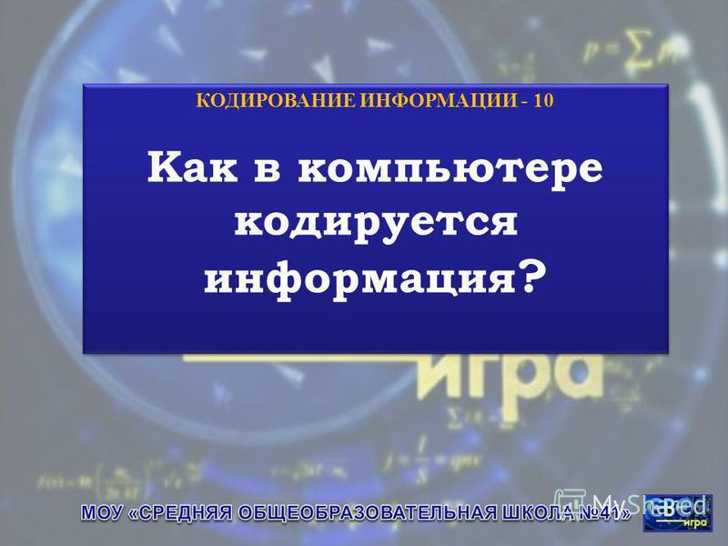 КОДИРОВАНИЕ ИНФОРМАЦИИ - 10 Как в компьютере кодируется информация ? КОДИРОВАНИЕ ИНФОРМАЦИИ - 10 Как в компьютере кодируется информация ?