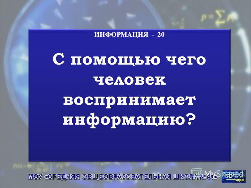 ИНФОРМАЦИЯ - 20 С помощью чего человек воспринимает информацию? ИНФОРМАЦИЯ - 20 С помощью чего человек воспринимает информацию?