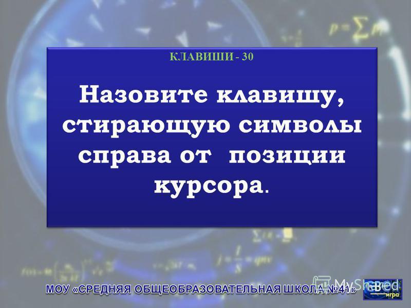 КЛАВИШИ - 30 Назовите клавишу, стирающую символы справа от позиции курсора. КЛАВИШИ - 30 Назовите клавишу, стирающую символы справа от позиции курсора.