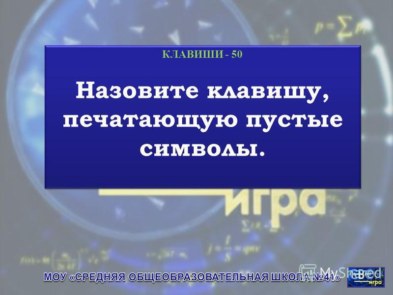 КЛАВИШИ - 50 Назовите клавишу, печатающую пустые символы. КЛАВИШИ - 50 Назовите клавишу, печатающую пустые символы.
