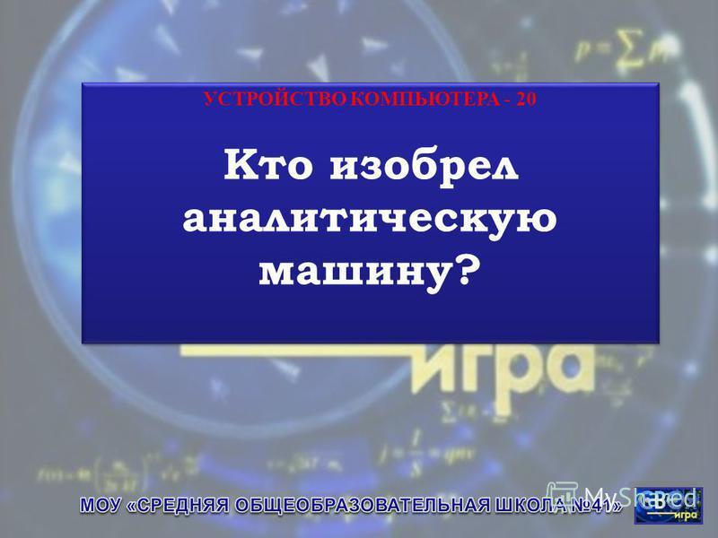 УСТРОЙСТВО КОМПЬЮТЕРА - 20 Кто изобрел аналитическую машину? УСТРОЙСТВО КОМПЬЮТЕРА - 20 Кто изобрел аналитическую машину?