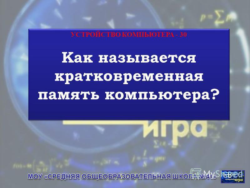 УСТРОЙСТВО КОМПЬЮТЕРА - 30 Как называется кратковременная память компьютера? УСТРОЙСТВО КОМПЬЮТЕРА - 30 Как называется кратковременная память компьютера?