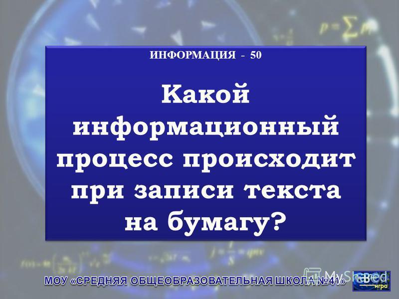 ИНФОРМАЦИЯ - 50 Какой информационный процесс происходит при записи текста на бумагу? ИНФОРМАЦИЯ - 50 Какой информационный процесс происходит при записи текста на бумагу?