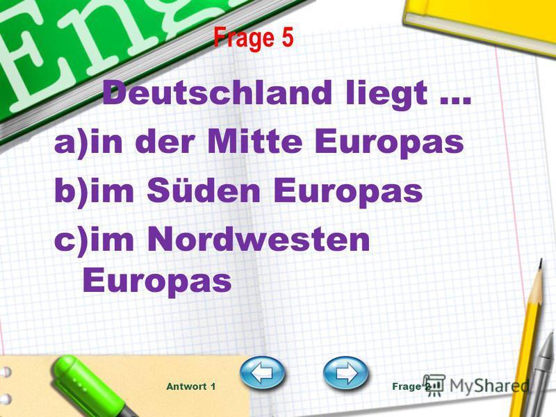 Frage 5 Deutschland liegt … a)in der Mitte Europas b)im Süden Europas c)im Nordwesten Europas Antwort 1 Frage 2
