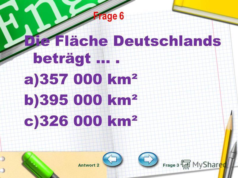 Frage 6 Die Fläche Deutschlands beträgt …. a)357 000 km² b)395 000 km² c)326 000 km² Antwort 2 Frage 3