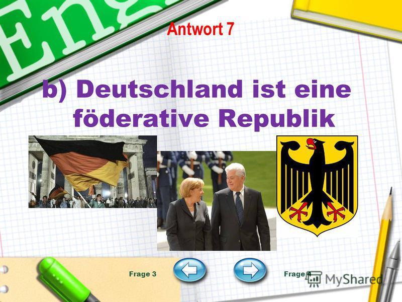 Antwort 7 b) Deutschland ist eine föderative Republik Frage 3 Frage 4