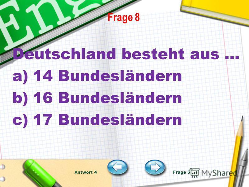 Frage 8 Deutschland besteht aus … a)14 Bundesländern b)16 Bundesländern c)17 Bundesländern Antwort 4 Frage 5