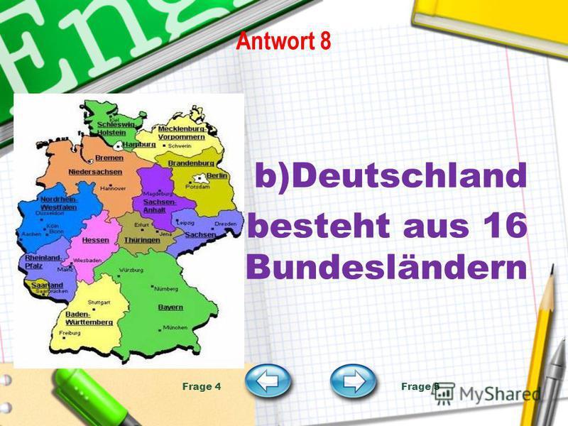 Antwort 8 b)Deutschland besteht aus 16 Bundesländern Frage 4 Frage 5