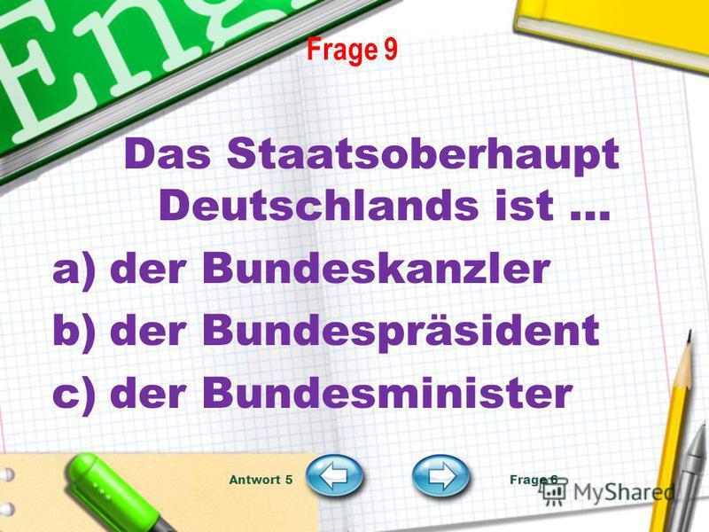 Frage 9 Das Staatsoberhaupt Deutschlands ist … a)der Bundeskanzler b)der Bundespräsident c)der Bundesminister Antwort 5 Frage 6