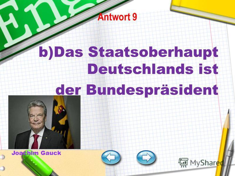Antwort 9 b)Das Staatsoberhaupt Deutschlands ist der Bundespräsident Joachim Gauck Frage 5 Frage 6