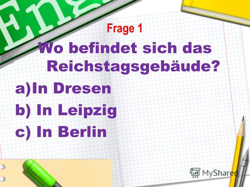 Frage 1 Wo befindet sich das Reichstagsgebäude? a)In Dresen b) In Leipzig c) In Berlin