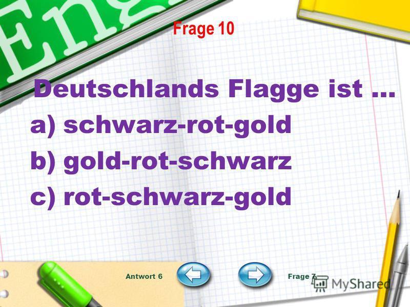 Frage 10 Deutschlands Flagge ist … a)schwarz-rot-gold b)gold-rot-schwarz c)rot-schwarz-gold Antwort 6 Frage 7