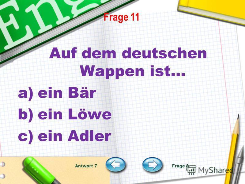 Frage 11 Auf dem deutschen Wappen ist… a)ein Bär b)ein Löwe c)ein Adler Antwort 7 Frage 8