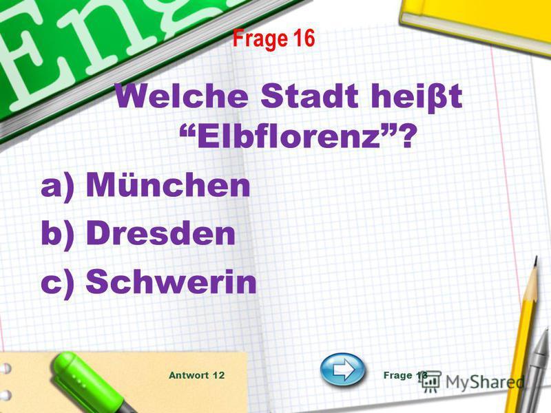 Frage 16 Welche Stadt heiβt Elbflorenz? a)München b)Dresden c)Schwerin Antwort 12 Frage 13
