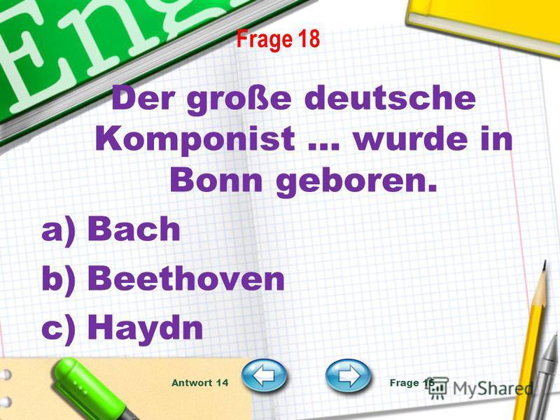Frage 18 Der große deutsche Komponist … wurde in Bonn geboren. a)Bach b)Beethoven c)Haydn Antwort 14 Frage 15