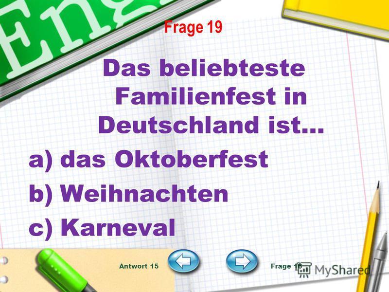 Frage 19 Das beliebteste Familienfest in Deutschland ist… a)das Oktoberfest b)Weihnachten c)Karneval Antwort 15 Frage 16