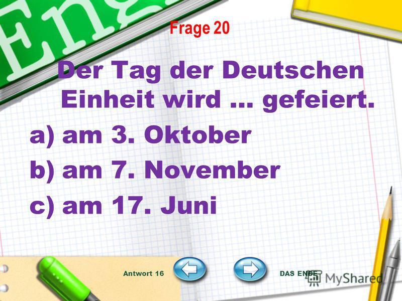 Frage 20 Der Tag der Deutschen Einheit wird … gefeiert. a)am 3. Oktober b)am 7. November c)am 17. Juni Antwort 16 DAS ENDE