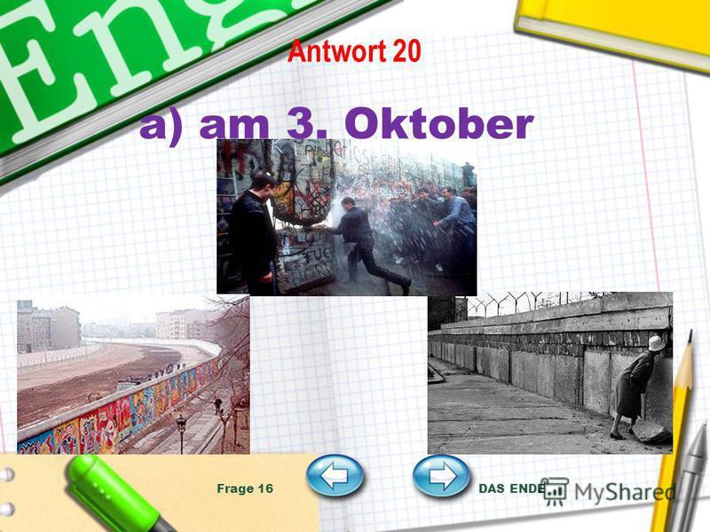 Antwort 20 a) am 3. Oktober Frage 16 DAS ENDE