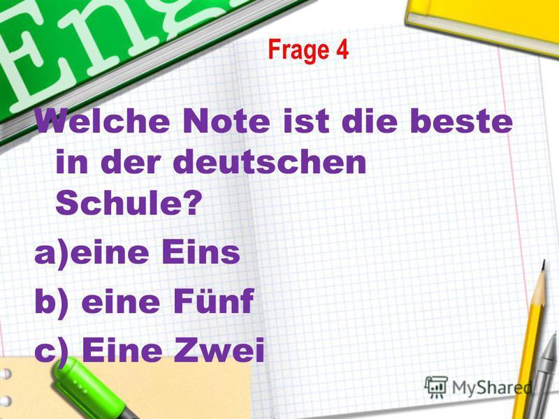 Welche Note ist die beste in der deutschen Schule? a)eine Eins b) eine Fünf c) Eine Zwei Frage 4
